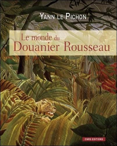 Yann Le Pichon - Le monde du Douanier Rousseau : Ses sources d'inspiration, ses influences sur l'art moderne