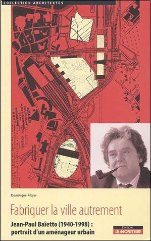 Dominique Hayer - Fabriquer la ville autrement : Jean-Paul Baïetto (1940-1998) : portrait d'un aménageur urbain