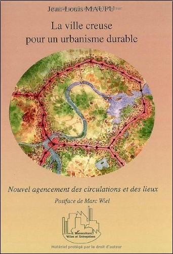 Jean-Louis Maupu - La ville creuse pour un urbanisme durable : Nouvel agencement des circulations et des lieux