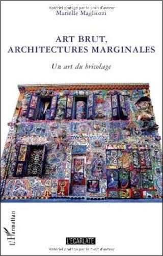 Marielle Magliozzi - Art brut, architectures marginales : Un art du bricolage