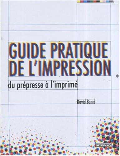 David Bann - Guide pratique de l'impression : Du prépresse à l'imprimé