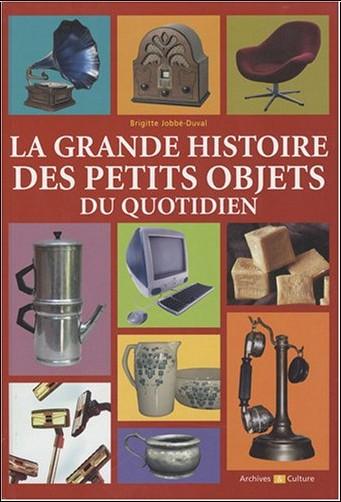 Brigitte Jobbé-Duval - La grande histoire des petits objets du quotidien