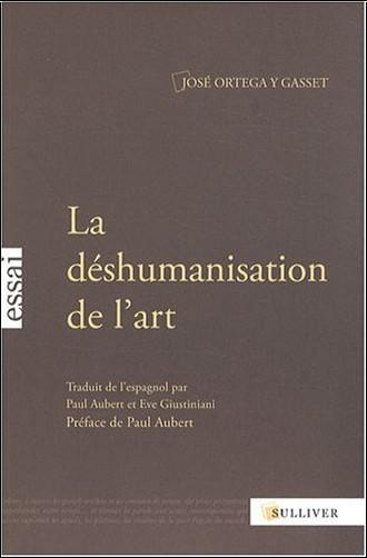 José Ortega y Gasset - La déshumanisation de l'art : Suivi de Idées sur le roman et de L'art au présent et au passé