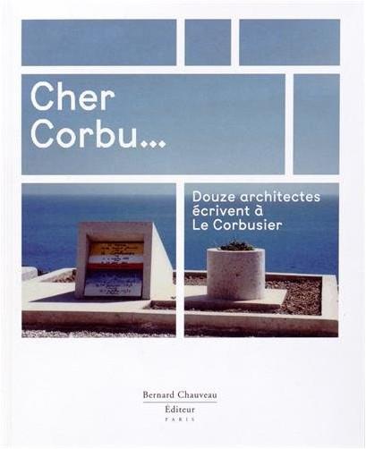 Collectif - Cher Corbu... : douze architectes écrivent à Le Corbusier