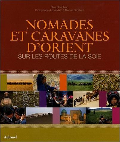 Elise Blanchard - Nomades et caravanes d'Orient : Sur les routes de la soie