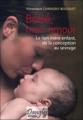 Véronique Chavigny-Bouquet - Bébé mon amour : Le lien mère-enfant de la conception au sevrage