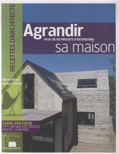 Marie-Pierre Dubois Petroff - Agrandir sa maison : Plus de 100 projets d'extensions