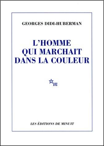 Georges Didi-Huberman - L'homme qui marchait dans la couleur