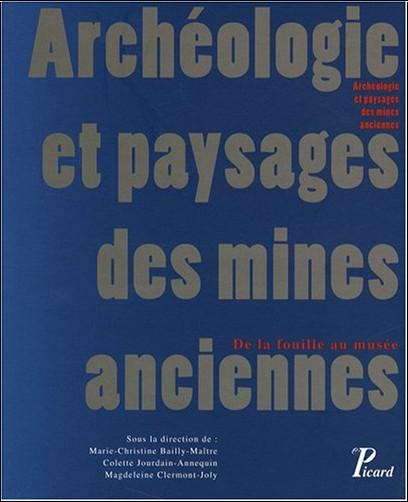 Marie-Christine Bailly-Maître - Archéologie et paysages des mines anciennes : De la fouille au musée