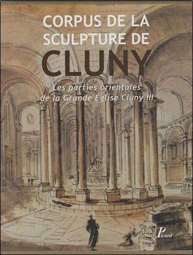 Collectif - Corpus de la Sculpture de Cluny - Les parties orientales de la Grande Eglise Cluny III