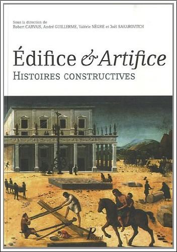 Collectif - Edifices - Artifices. Histoires Constructives. Sous la Direction de Valerie Nègre, Robert Carvais, André Guillerme, Joël Sakarovitch.