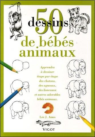 Lee-J Ames - 50 Dessins de bébés animaux : Apprendre à dessiner étape par étape des chatons, des agneaux, des lionceaux et autres adorables bébés animaux