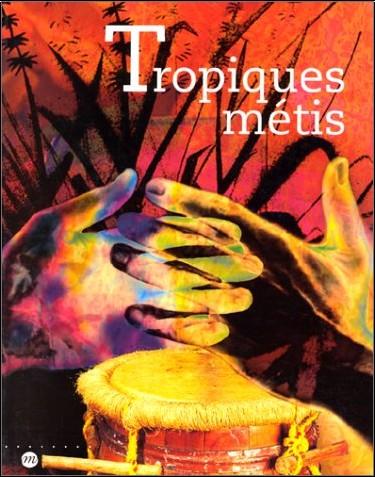 Michel Colardelle - Tropiques métis : mémoires et cultures de Guadeloupe, Guyane, Martinique, Réunion