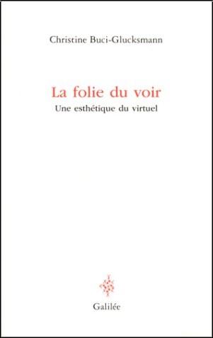 Christine Buci-Glucksmann - La Folie du voir : Une esthétique du virtuel