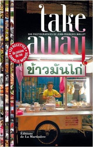 Jean-François Mallet - Take away : 500 photographies, 120 recettes de cuisine de rue du monde entier