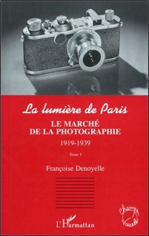 Francoise Denoyelle - La lumière de Paris. Tome 1 : Le marché de la photographie, 1919-1939