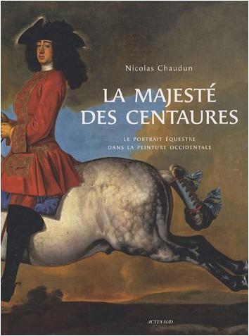 Nicolas Chaudun - La majesté des centaures : Le portrait équestre dans la peinture occidentale