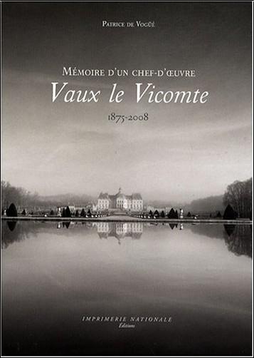 Patrice de Vogüé - Vaux-le-Vicomte : Mémoire d'un chef-d'oeuvre 1875-2008