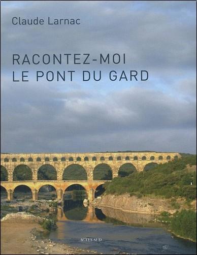 Claude Larnac - Racontez-moi le pont du Gard : Essai de réponse à des questions relatives à l'aqueduc de Nîmes et au pont du Gard