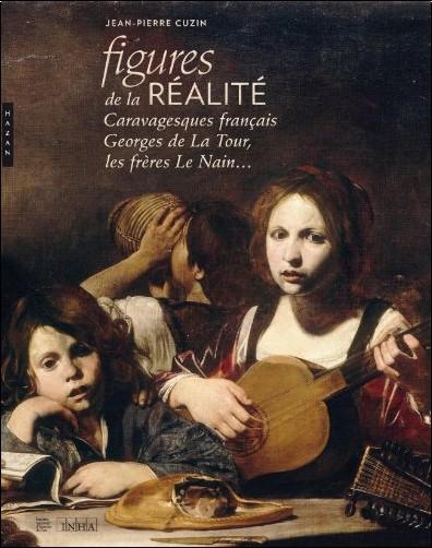Jean-Pierre Cuzin - Figures de la réalité. Caravagesques français, Georges de la Tour, les frères Le Nain...