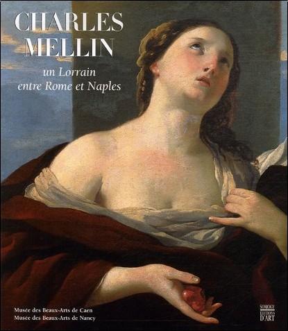 Philippe Malgouyres - Charles Mellin, un Lorrain entre Rome et Naples : Musée des Beaux-Arts de Caen 21 septembre-31 décembre 2007