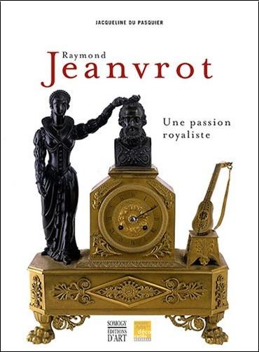 Jacqueline Du Pasquier - Raymond Jeanvrot, une passion royaliste : Naissance d'une collection bordelaise