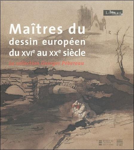 Dominique Cordellier - Maîtres du dessin européen du XVIe au XXe siècle : La collection Georges Pébereau
