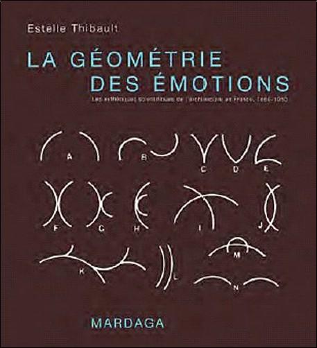 Estelle Thibault - La géométrie des émotions : Les esthétiques scientifiques de l'architecture en France, 1860-1950