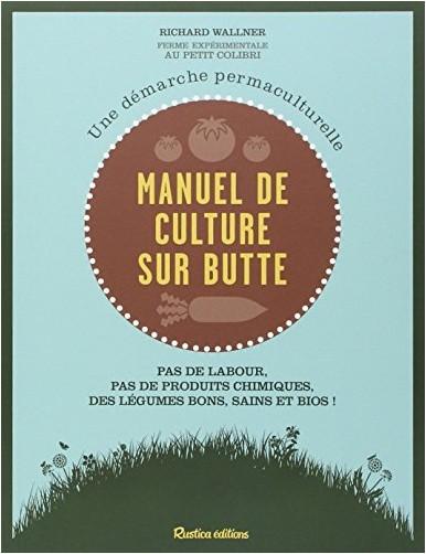 Richard Wallner - Manuel de culture sur butte : Une démarche permaculturelle. Pas de labour, pas de produits chimiques, des légumes bons, sains et bios !