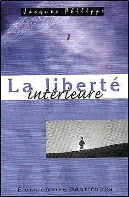 Jacques Philippe - La liberté intérieure : La force de la foi, de l'espérance et de l'amour