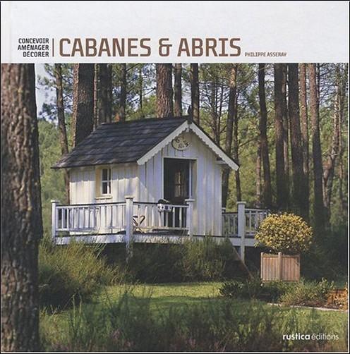 Philippe Asseray - Cabanes et abris de jardins : Concevoir, aménager, décorer