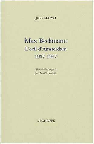Jill Llyod - Max Beckmann : L'exil d'Amsterdam 1937-1947