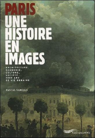 Pascal Varejka - Paris, une histoire en images : Architecture, économie, culture, société... 2000 ans de vie urbaine
