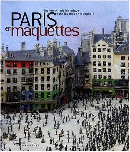 Renée Davray-Piekolek - Paris en maquettes : Une promenade historique dans les rues de la capitale