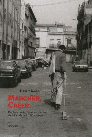 Thierry Davila - Marcher, Créer : Déplacements, flâneries, dérives dans l'art de la fin du XXe siècle