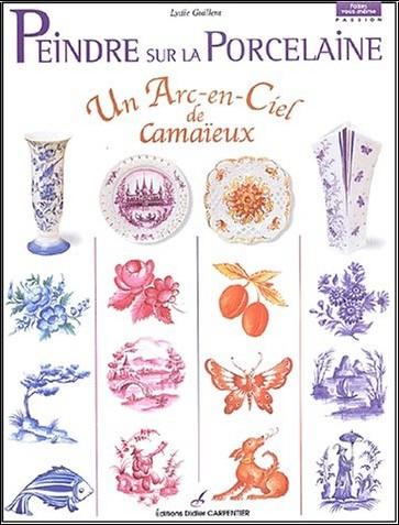 Lydie Guillem - Peindre sur la porcelaine : Un arc-en-ciel de camaïeux