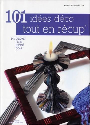 Aurore Ollivier-Piketty - 101 idées déco tout en récup' : En papier, tissu, métal, bois ...