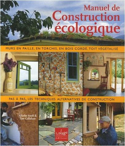 Clarke Snell - Manuel de construction écologique : Torchis, bottes de paille, bois cordé, ossature bois légère, enduits de terre, toit végétalisé