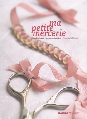 Véronique Maillard - Ma petite mercerie : Objets d'hier à réaliser aujourd'hui