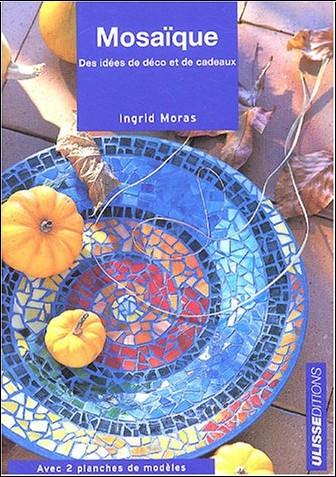 Ingrid Moras - Mosaïque : Idées déco et de cadeaux avec 2 planches patrons