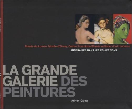 Adrien Goetz - La grande galerie des peintures : Itinéraires dans les collections, Musée du Louvre, Musée d'Orsay, Centre Pompidou / Musée national d'Art moderne