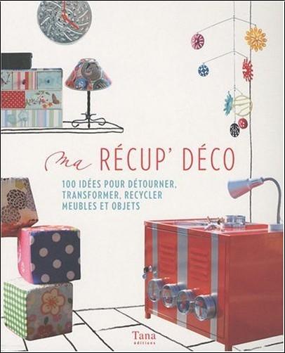 Tana - Ma récup' déco : 100 idées pour détourner, transformer, recycler meubles et objets