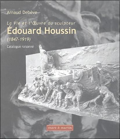 Arnaud Debève - La Vie et l'OEuvre du sculpteur Edouard Houssin (1847-1919) : Catalogue raisonné