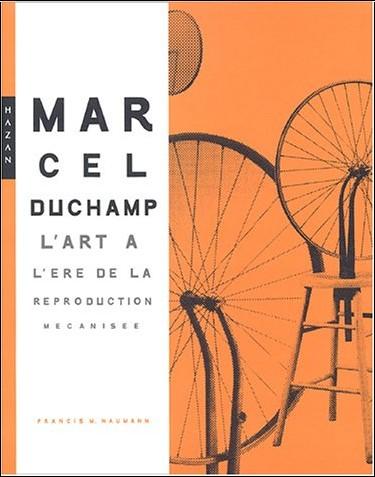 Francis-M Naumann - Marcel Duchamp : L'art à l'ère de la reproduction mécanisée