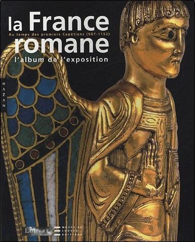 François Avril - La France romane au temps des premiers Capétiens (987-1152) : L'album de l'exposition