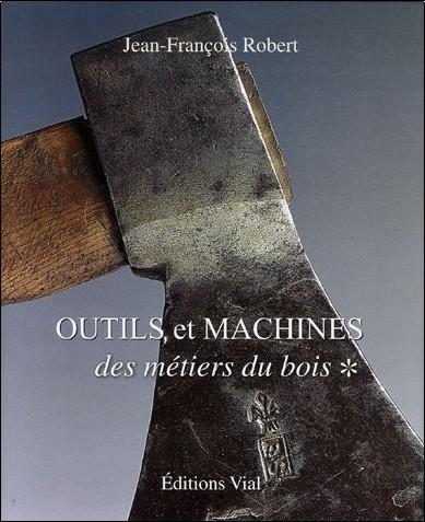 Jean-François Robert - Outils et machines des métiers du bois : Tome 1