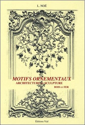 L. Noé - Motifs ornementaux : Architecture et sculpture volume 1 : bois et fer