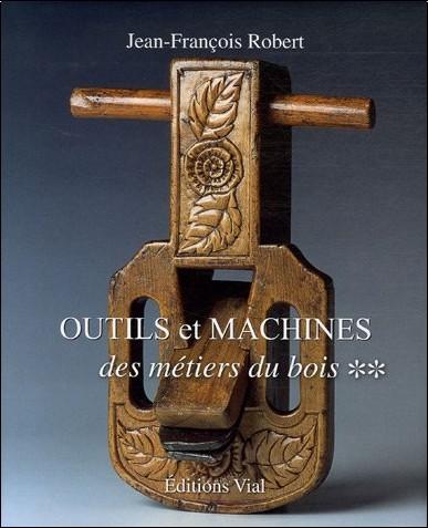 Jean-François Robert - Outils et machines des métiers du bois : Tome 2