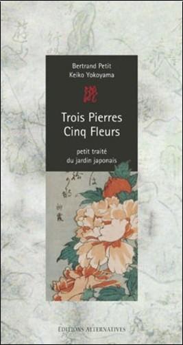 Bertrand Petit - Trois Pierres - Cinq Fleurs : Petit traité du jardin japonais