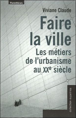 Viviane Claude - Faire la ville : Les métiers de l'urbanisme au XXe siècle